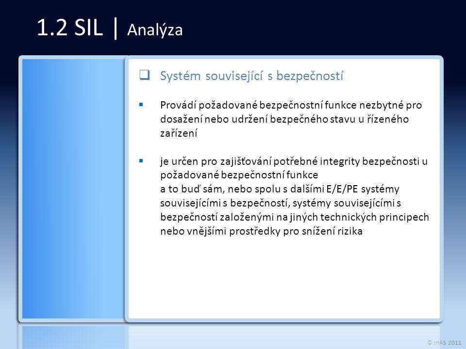 © IHAS 2011 1.2 SIL | Analýza  Systém související s bezpečností  Provádí požadované bezpečnostní funkce nezbytné pro dosažení nebo udržení bezpečného stavu u řízeného zařízení  je určen pro zajišťování potřebné integrity bezpečnosti u požadované bezpečnostní funkce a to buď sám, nebo spolu s dalšími E/E/PE systémy souvisejícími s bezpečností, systémy souvisejícími s bezpečností založenými na jiných technických principech nebo vnějšími prostředky pro snížení rizika