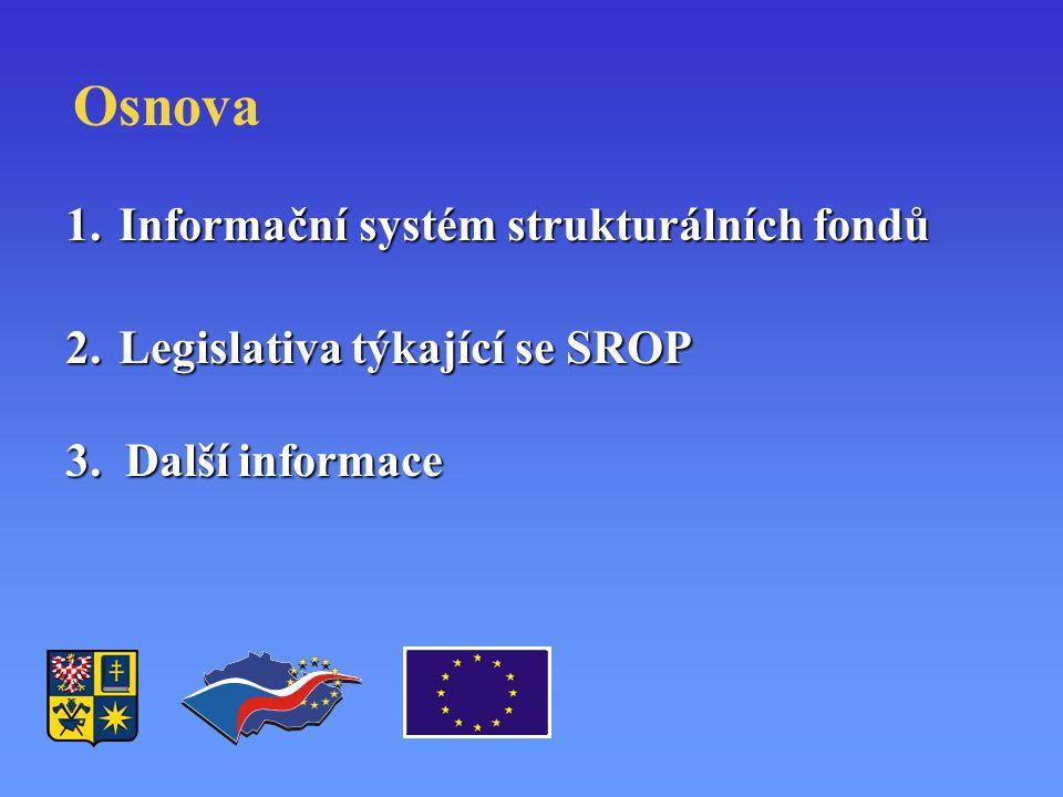 Osnova 1.Informační systém strukturálních fondů 2.Legislativa týkající se SROP 3. Další informace