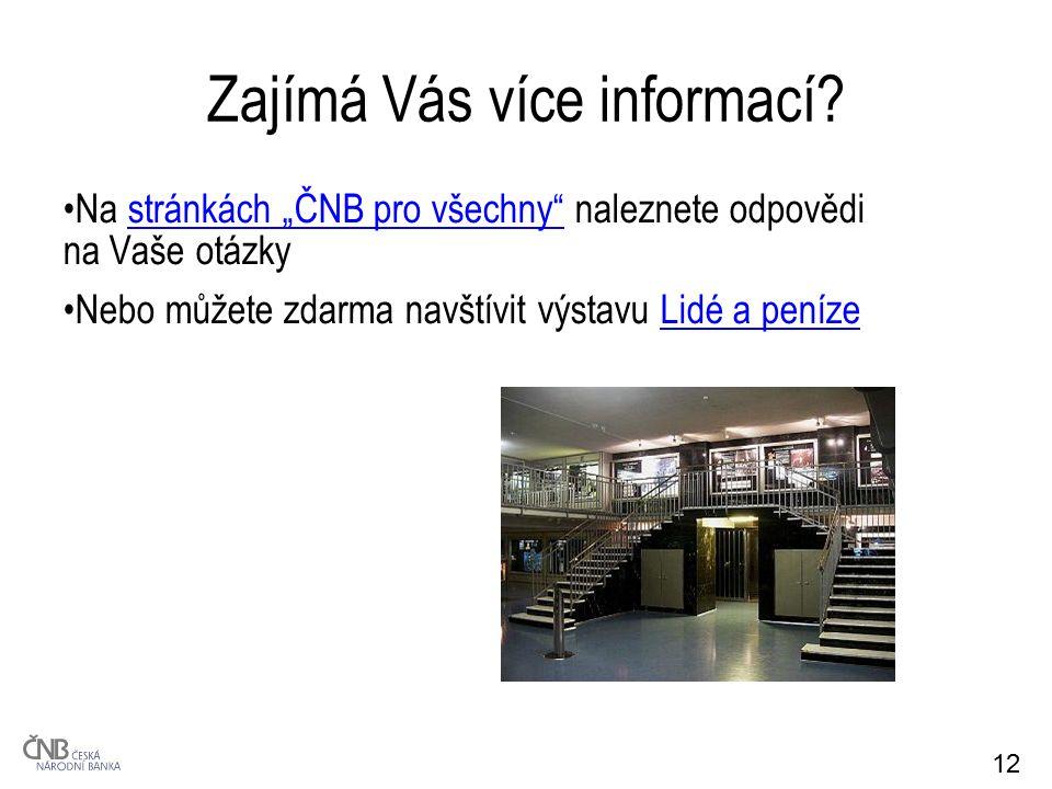 """12 Zajímá Vás více informací? Na stránkách """"ČNB pro všechny"""" naleznete odpovědi na Vaše otázkystránkách """"ČNB pro všechny"""" Nebo můžete zdarma navštívit"""