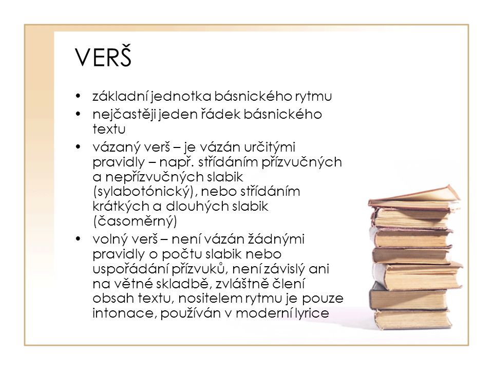 VERŠ základní jednotka básnického rytmu nejčastěji jeden řádek básnického textu vázaný verš – je vázán určitými pravidly – např. střídáním přízvučných