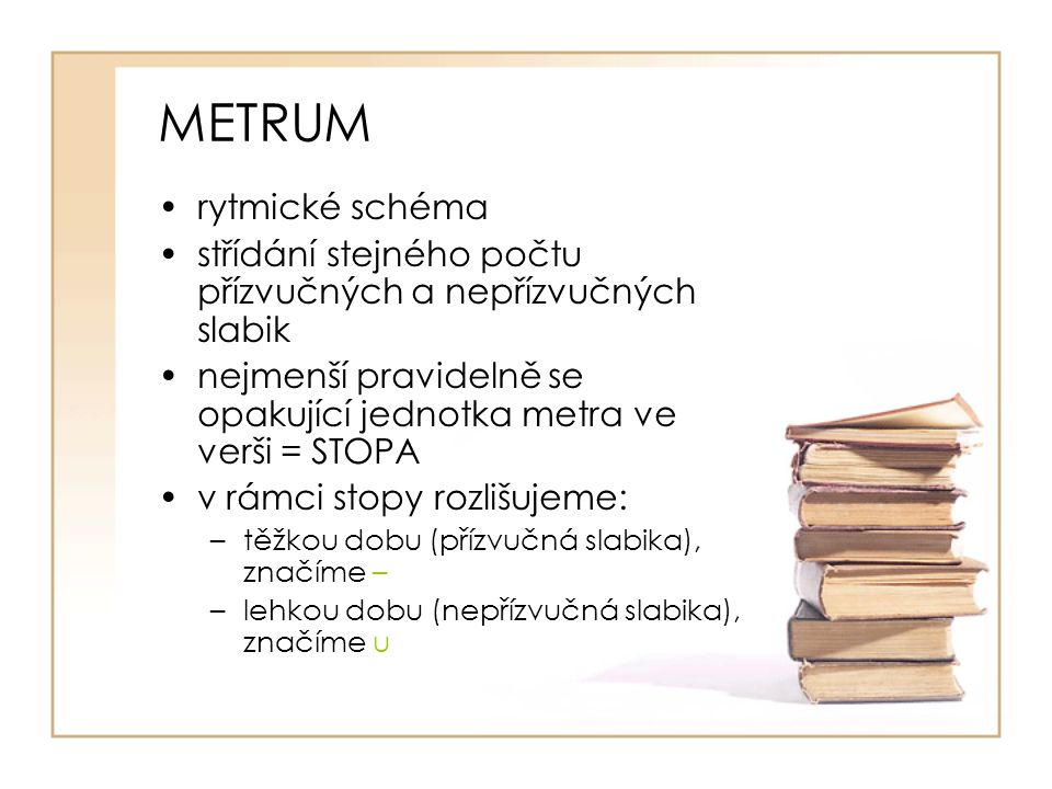 METRUM rytmické schéma střídání stejného počtu přízvučných a nepřízvučných slabik nejmenší pravidelně se opakující jednotka metra ve verši = STOPA v r