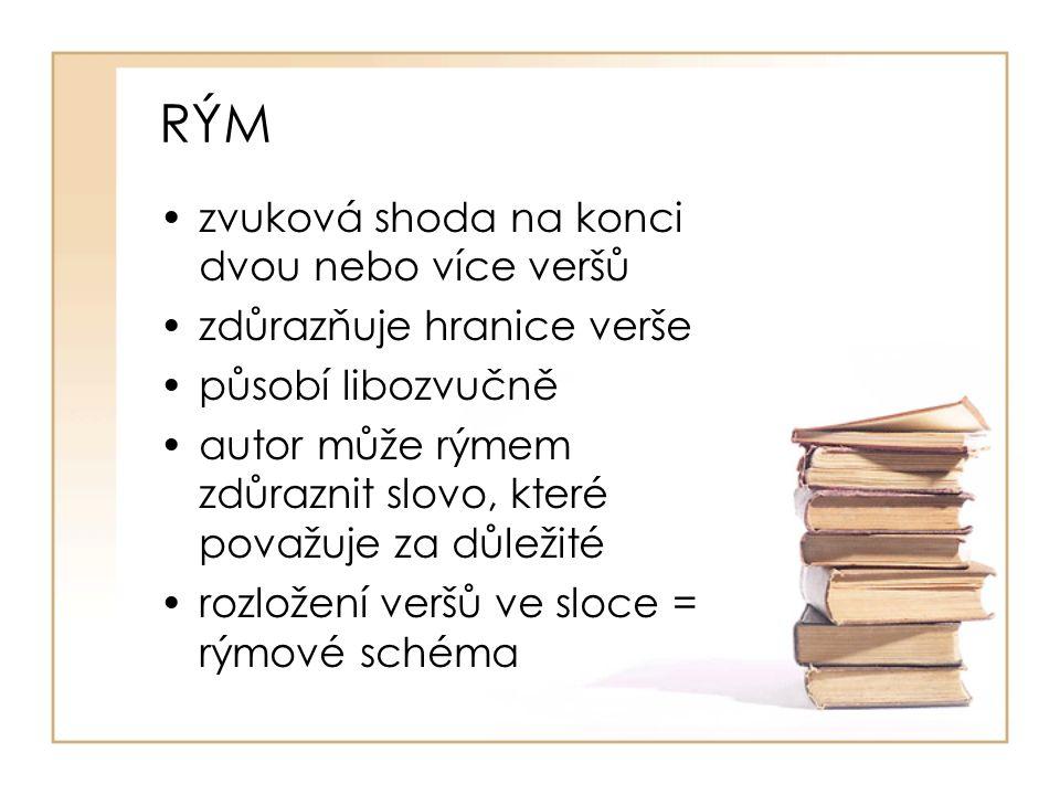 RÝM zvuková shoda na konci dvou nebo více veršů zdůrazňuje hranice verše působí libozvučně autor může rýmem zdůraznit slovo, které považuje za důležité rozložení veršů ve sloce = rýmové schéma