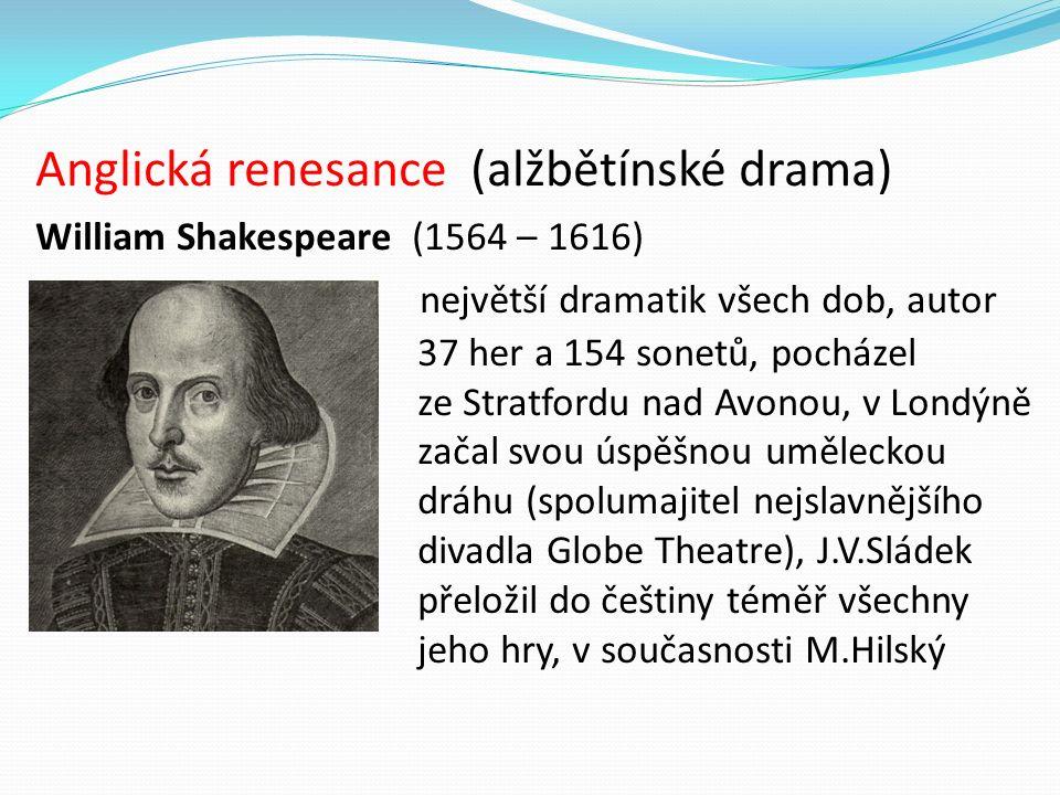 Anglická renesance (alžbětínské drama) William Shakespeare (1564 – 1616) největší dramatik všech dob, autor 37 her a 154 sonetů, pocházel ze Stratfordu nad Avonou, v Londýně začal svou úspěšnou uměleckou dráhu (spolumajitel nejslavnějšího divadla Globe Theatre), J.V.Sládek přeložil do češtiny téměř všechny jeho hry, v současnosti M.Hilský