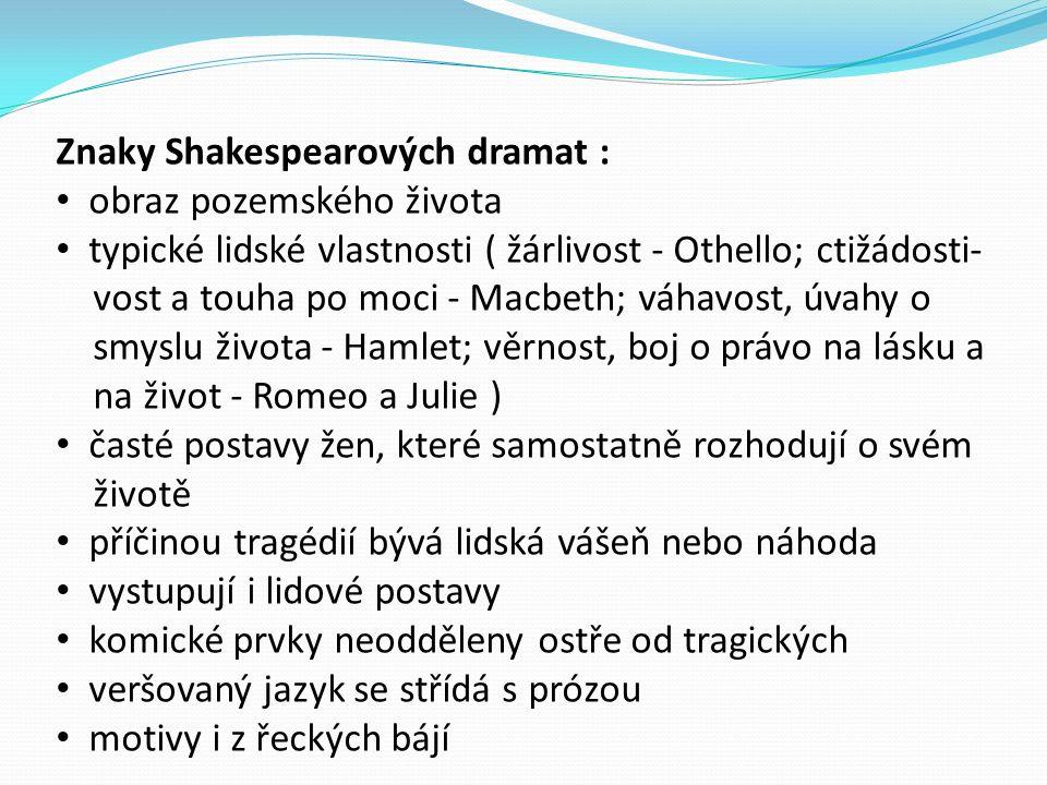 Znaky Shakespearových dramat : obraz pozemského života typické lidské vlastnosti ( žárlivost - Othello; ctižádosti- vost a touha po moci - Macbeth; váhavost, úvahy o smyslu života - Hamlet; věrnost, boj o právo na lásku a na život - Romeo a Julie ) časté postavy žen, které samostatně rozhodují o svém životě příčinou tragédií bývá lidská vášeň nebo náhoda vystupují i lidové postavy komické prvky neodděleny ostře od tragických veršovaný jazyk se střídá s prózou motivy i z řeckých bájí