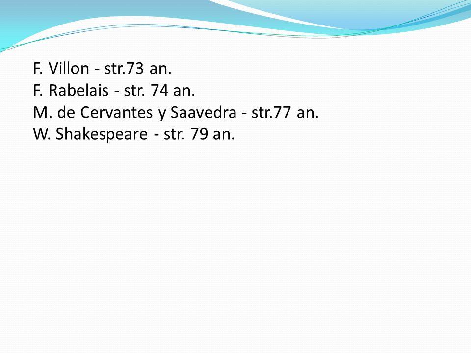 F. Villon - str.73 an. F. Rabelais - str. 74 an. M. de Cervantes y Saavedra - str.77 an. W. Shakespeare - str. 79 an.