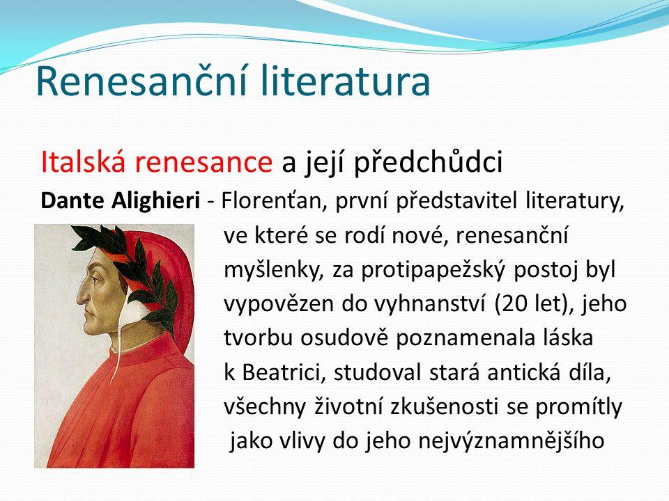 Renesanční literatura Italská renesance a její předchůdci Dante Alighieri - Florenťan, první představitel literatury, ve které se rodí nové, renesanční myšlenky, za protipapežský postoj byl vypovězen do vyhnanství (20 let), jeho tvorbu osudově poznamenala láska k Beatrici, studoval stará antická díla, všechny životní zkušenosti se promítly jako vlivy do jeho nejvýznamnějšího