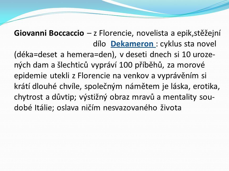 Giovanni Boccaccio – z Florencie, novelista a epik,stěžejní dílo Dekameron : cyklus sta novel (déka=deset a hemera=den), v deseti dnech si 10 uroze- ných dam a šlechticů vypráví 100 příběhů, za morové epidemie utekli z Florencie na venkov a vyprávěním si krátí dlouhé chvíle, společným námětem je láska, erotika, chytrost a důvtip; výstižný obraz mravů a mentality sou- dobé Itálie; oslava ničím nesvazovaného života