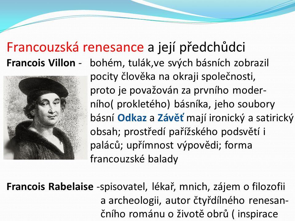 Francouzská renesance a její předchůdci Francois Villon - bohém, tulák,ve svých básních zobrazil pocity člověka na okraji společnosti, proto je považován za prvního moder- ního( prokletého) básníka, jeho soubory básní Odkaz a Závěť mají ironický a satirický obsah; prostředí pařížského podsvětí i paláců; upřímnost výpovědi; forma francouzské balady Francois Rabelaise -spisovatel, lékař, mnich, zájem o filozofii a archeologii, autor čtyřdílného renesan- čního románu o životě obrů ( inspirace