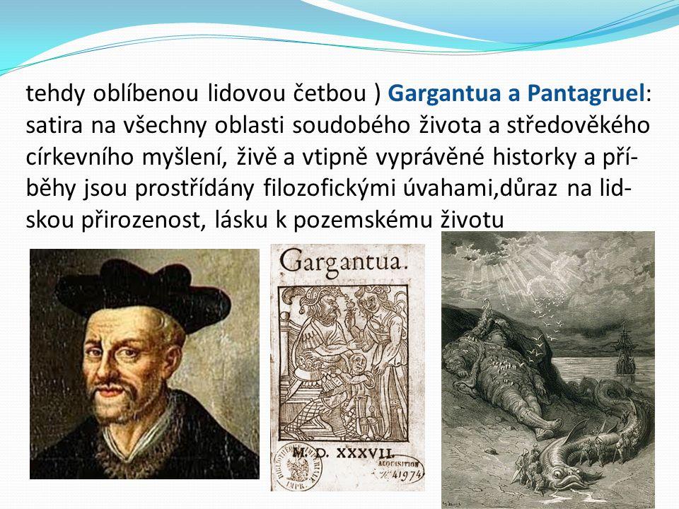 tehdy oblíbenou lidovou četbou ) Gargantua a Pantagruel: satira na všechny oblasti soudobého života a středověkého církevního myšlení, živě a vtipně vyprávěné historky a pří- běhy jsou prostřídány filozofickými úvahami,důraz na lid- skou přirozenost, lásku k pozemskému životu