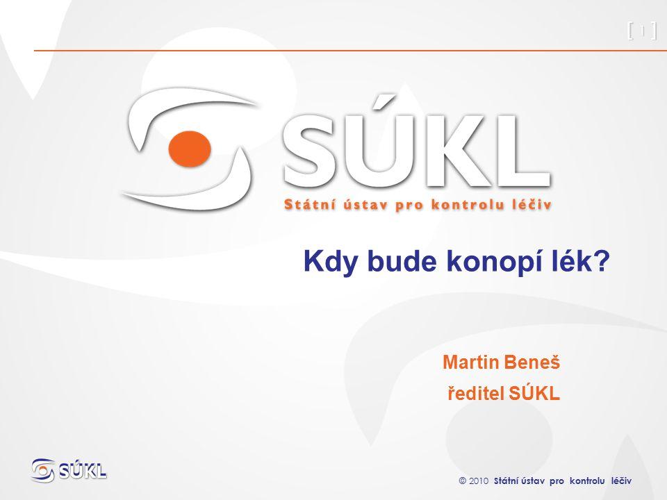 © 2010 Státní ústav pro kontrolu léčiv [ 1 ] Kdy bude konopí lék Martin Beneš ředitel SÚKL
