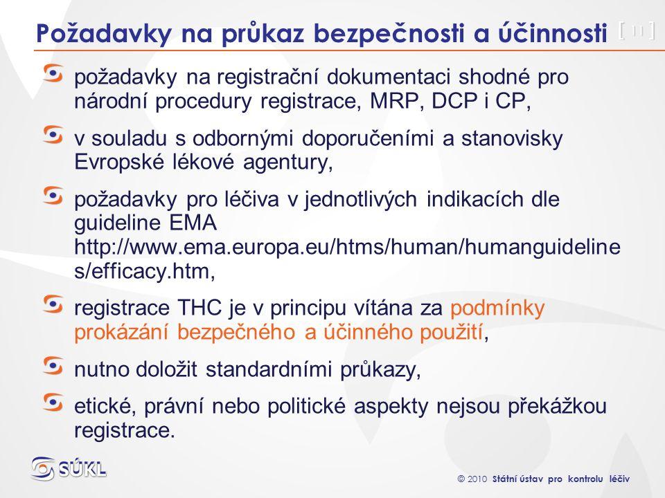 © 2010 Státní ústav pro kontrolu léčiv [ 11 ] Požadavky na průkaz bezpečnosti a účinnosti požadavky na registrační dokumentaci shodné pro národní procedury registrace, MRP, DCP i CP, v souladu s odbornými doporučeními a stanovisky Evropské lékové agentury, požadavky pro léčiva v jednotlivých indikacích dle guideline EMA http://www.ema.europa.eu/htms/human/humanguideline s/efficacy.htm, registrace THC je v principu vítána za podmínky prokázání bezpečného a účinného použití, nutno doložit standardními průkazy, etické, právní nebo politické aspekty nejsou překážkou registrace.