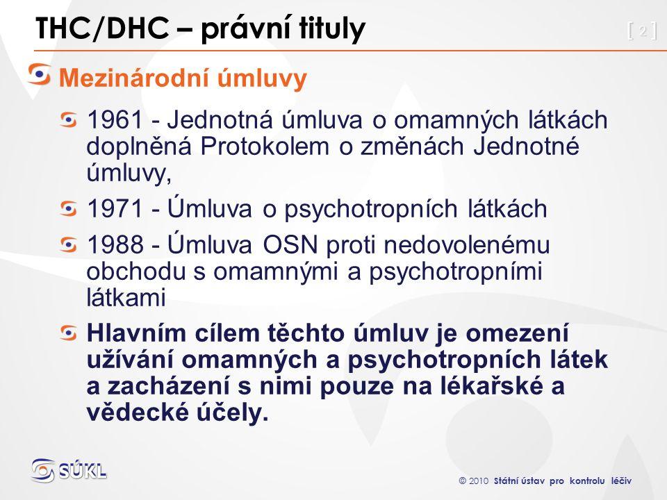 © 2010 Státní ústav pro kontrolu léčiv [ 2 ] THC/DHC – právní tituly Mezinárodní úmluvy 1961 - Jednotná úmluva o omamných látkách doplněná Protokolem o změnách Jednotné úmluvy, 1971 - Úmluva o psychotropních látkách 1988 - Úmluva OSN proti nedovolenému obchodu s omamnými a psychotropními látkami Hlavním cílem těchto úmluv je omezení užívání omamných a psychotropních látek a zacházení s nimi pouze na lékařské a vědecké účely.