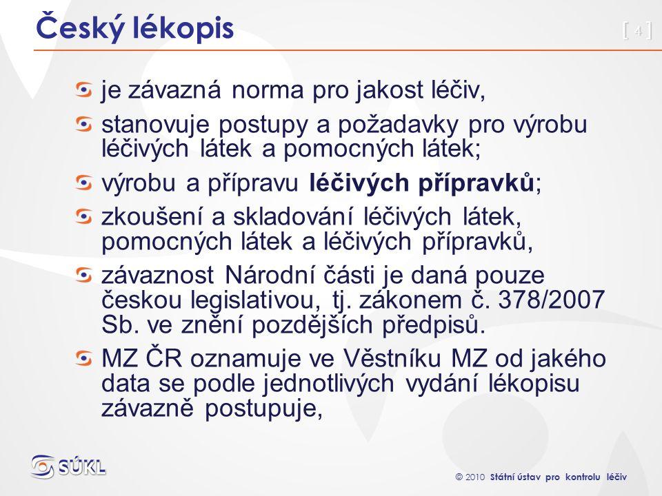 © 2010 Státní ústav pro kontrolu léčiv [ 4 ] Český lékopis je závazná norma pro jakost léčiv, stanovuje postupy a požadavky pro výrobu léčivých látek a pomocných látek; výrobu a přípravu léčivých přípravků; zkoušení a skladování léčivých látek, pomocných látek a léčivých přípravků, závaznost Národní části je daná pouze českou legislativou, tj.