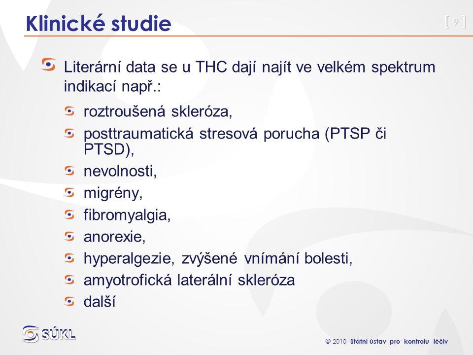 © 2010 Státní ústav pro kontrolu léčiv [ 9 ] Klinické studie Literární data se u THC dají najít ve velkém spektrum indikací např.: roztroušená skleróza, posttraumatická stresová porucha (PTSP či PTSD), nevolnosti, migrény, fibromyalgia, anorexie, hyperalgezie, zvýšené vnímání bolesti, amyotrofická laterální skleróza další