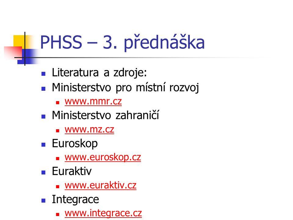 PHSS – 3. přednáška Literatura a zdroje: Ministerstvo pro místní rozvoj www.mmr.cz Ministerstvo zahraničí www.mz.cz Euroskop www.euroskop.cz Euraktiv