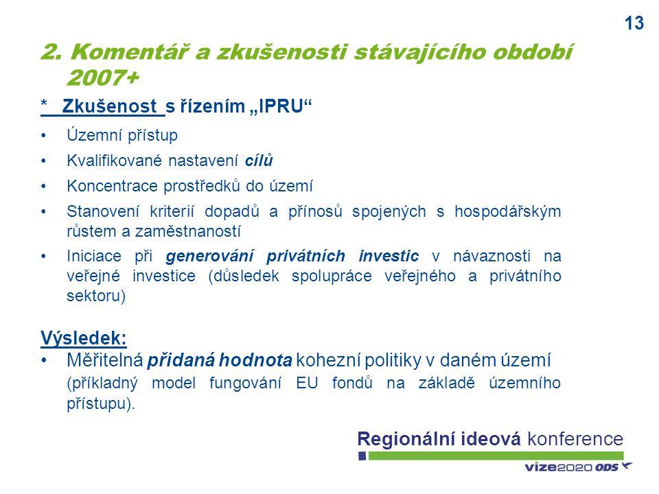 """13 Regionální ideová konference * Zkušenost s řízením """"IPRU Územní přístup Kvalifikované nastavení cílů Koncentrace prostředků do území Stanovení kriterií dopadů a přínosů spojených s hospodářským růstem a zaměstnaností Iniciace při generování privátních investic v návaznosti na veřejné investice (důsledek spolupráce veřejného a privátního sektoru) Výsledek: Měřitelná přidaná hodnota kohezní politiky v daném území (příkladný model fungování EU fondů na základě územního přístupu)."""