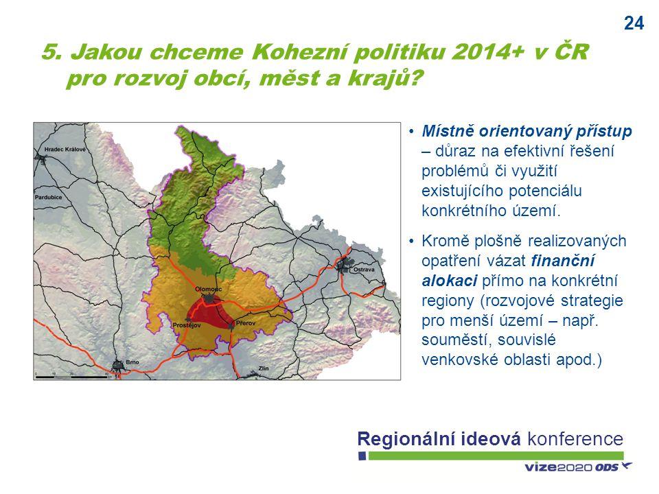 24 Regionální ideová konference 5. Jakou chceme Kohezní politiku 2014+ v ČR pro rozvoj obcí, měst a krajů? Místně orientovaný přístup – důraz na efekt