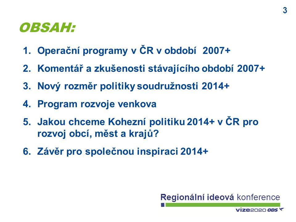 3 Regionální ideová konference 1.Operační programy v ČR v období 2007+ 2.Komentář a zkušenosti stávajícího období 2007+ 3.Nový rozměr politiky soudruž
