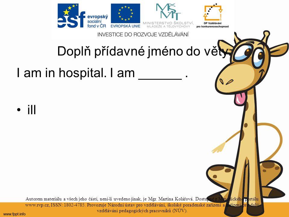 Doplň přídavné jméno do věty. I am in hospital. I am ______.