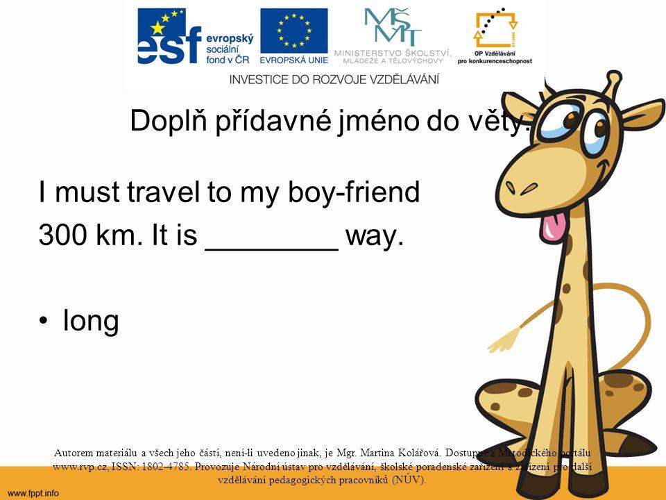 Doplň přídavné jméno do věty. I must travel to my boy-friend 300 km.
