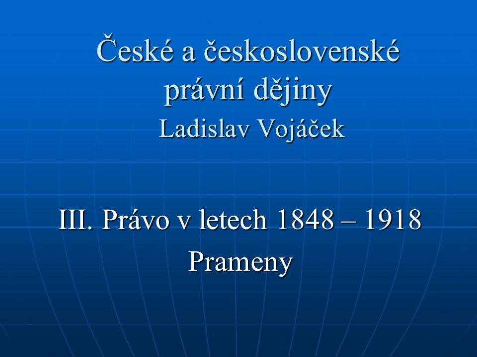 České a československé právní dějiny Ladislav Vojáček III. Právo v letech 1848 – 1918 Prameny