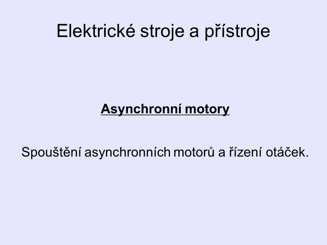 Asynchronní motory Při spouštění: - vzniká proudový náraz - odebíraný proud je až 7x větší než jmenovitý - způsobuje pokles napětí v síti Proto je nutné zvolit vhodný způsob spouštění motorů.
