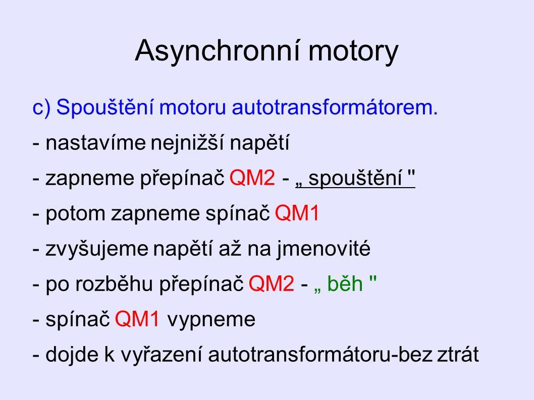 """Asynchronní motory c) Spouštění motoru autotransformátorem. - nastavíme nejnižší napětí - zapneme přepínač QM2 - """" spouštění '' - potom zapneme spínač"""