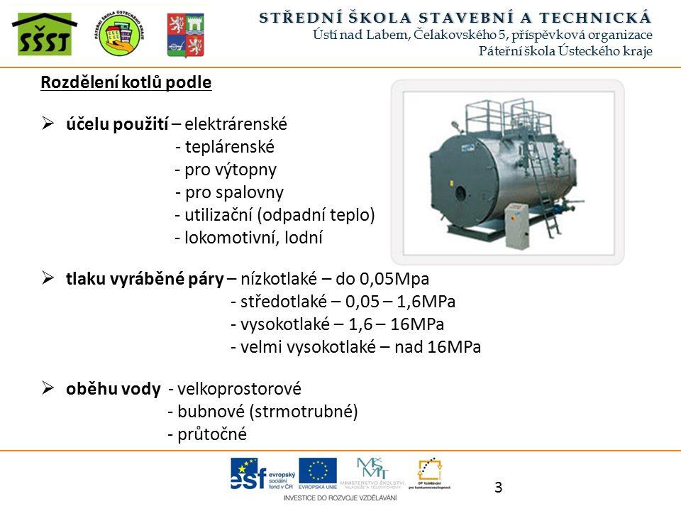 Rozdělení kotlů podle  účelu použití – elektrárenské - teplárenské - pro výtopny - pro spalovny - utilizační (odpadní teplo) - lokomotivní, lodní  tlaku vyráběné páry – nízkotlaké – do 0,05Mpa - středotlaké – 0,05 – 1,6MPa - vysokotlaké – 1,6 – 16MPa - velmi vysokotlaké – nad 16MPa  oběhu vody - velkoprostorové - bubnové (strmotrubné) - průtočné 3 STŘEDNÍ ŠKOLA STAVEBNÍ A TECHNICKÁSTŘEDNÍ ŠKOLA STAVEBNÍ A TECHNICKÁ Ústí nad Labem, Čelakovského 5, příspěvková organizace Páteřní škola Ústeckého kraje