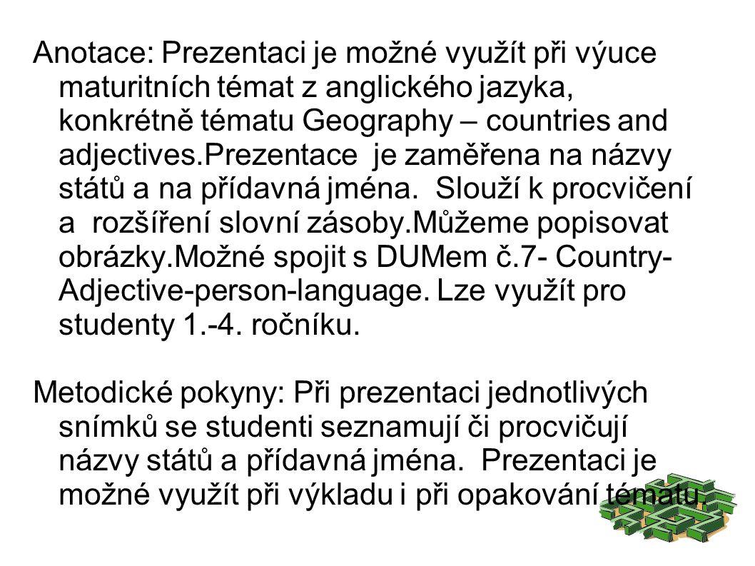 Anotace: Prezentaci je možné využít při výuce maturitních témat z anglického jazyka, konkrétně tématu Geography – countries and adjectives.Prezentace je zaměřena na názvy států a na přídavná jména.