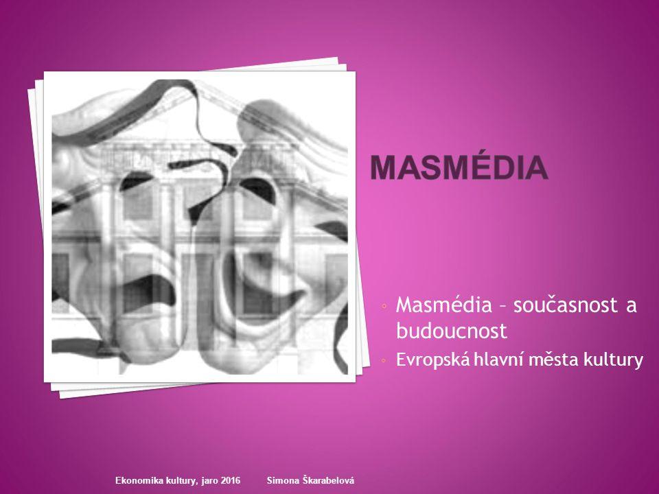 ◦ Masmédia – současnost a budoucnost ◦ Evropská hlavní města kultury Ekonomika kultury, jaro 2016 Simona Škarabelová