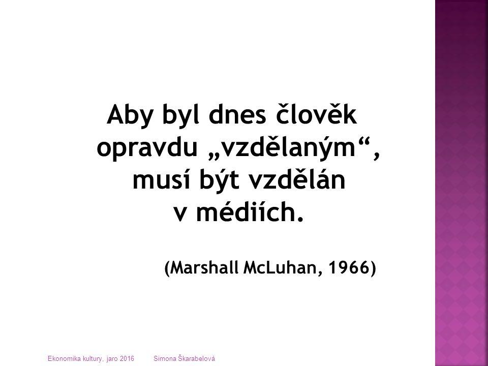 """Aby byl dnes člověk opravdu """"vzdělaným"""", musí být vzdělán v médiích. (Marshall McLuhan, 1966) Ekonomika kultury, jaro 2016 Simona Škarabelová"""