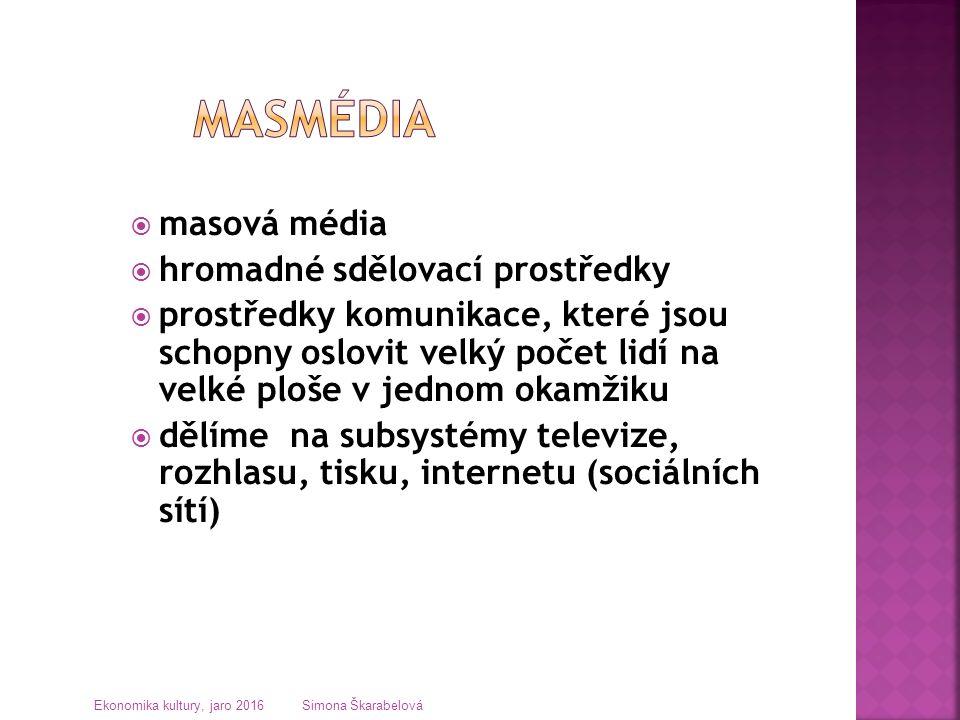  masová média  hromadné sdělovací prostředky  prostředky komunikace, které jsou schopny oslovit velký počet lidí na velké ploše v jednom okamžiku  dělíme na subsystémy televize, rozhlasu, tisku, internetu (sociálních sítí) Ekonomika kultury, jaro 2016 Simona Škarabelová