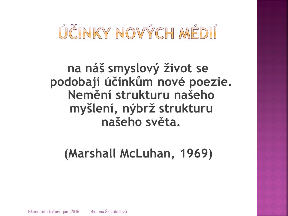 na náš smyslový život se podobají účinkům nové poezie. Nemění strukturu našeho myšlení, nýbrž strukturu našeho světa. (Marshall McLuhan, 1969) Ekonomi