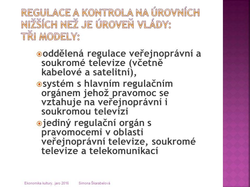  oddělená regulace veřejnoprávní a soukromé televize (včetně kabelové a satelitní),  systém s hlavním regulačním orgánem jehož pravomoc se vztahuje na veřejnoprávní i soukromou televizi  jediný regulační orgán s pravomocemi v oblasti veřejnoprávní televize, soukromé televize a telekomunikací Ekonomika kultury, jaro 2016 Simona Škarabelová