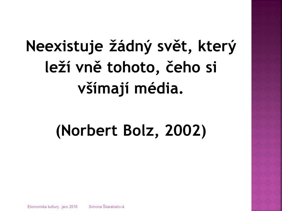 Neexistuje žádný svět, který leží vně tohoto, čeho si všímají média. (Norbert Bolz, 2002) Ekonomika kultury, jaro 2016 Simona Škarabelová
