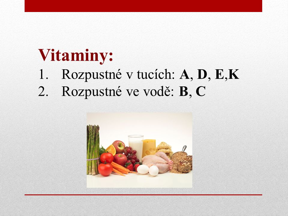 Vitamin A Význam: správná funkce sliznic a sítnice Projev nedostatku: šeroslepost, suchá kůže, snížená odolnost vůči infekcím Zdroje: zelenina (mrkev, rajčata,…) mléko, žloutek
