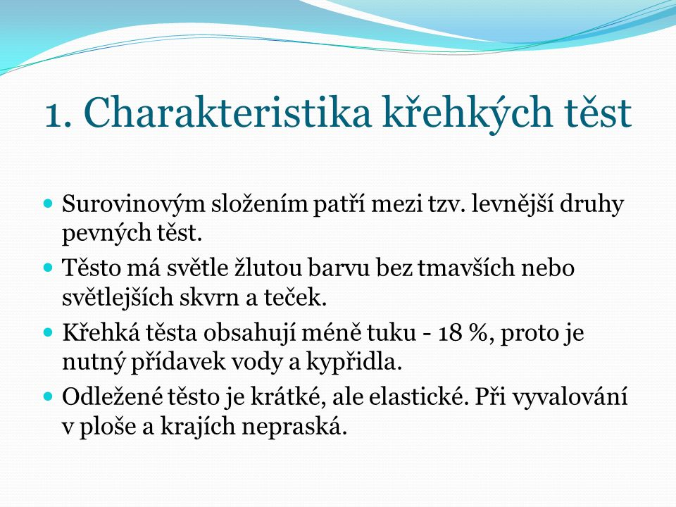 1. Charakteristika křehkých těst Surovinovým složením patří mezi tzv. levnější druhy pevných těst. Těsto má světle žlutou barvu bez tmavších nebo svět