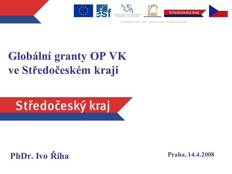 Globální granty OP VK ve Středočeském kraji PhDr. Ivo Říha Praha, 14.4.2008