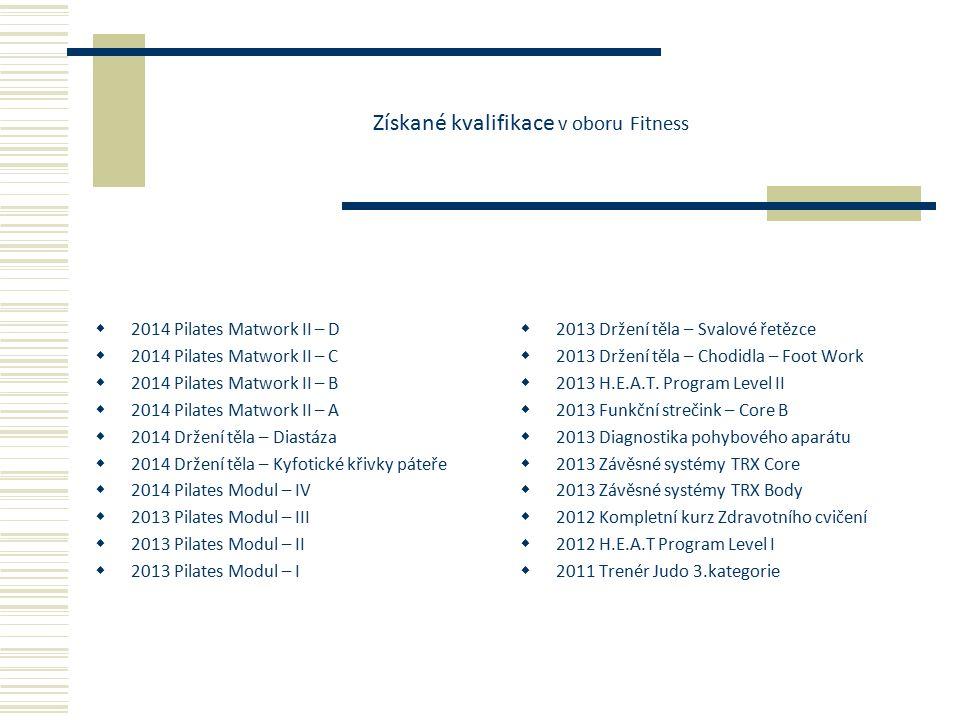 Získané kvalifikace v oboru Fitness  2014 Pilates Matwork II – D  2014 Pilates Matwork II – C  2014 Pilates Matwork II – B  2014 Pilates Matwork II – A  2014 Držení těla – Diastáza  2014 Držení těla – Kyfotické křivky páteře  2014 Pilates Modul – IV  2013 Pilates Modul – III  2013 Pilates Modul – II  2013 Pilates Modul – I  2013 Držení těla – Svalové řetězce  2013 Držení těla – Chodidla – Foot Work  2013 H.E.A.T.