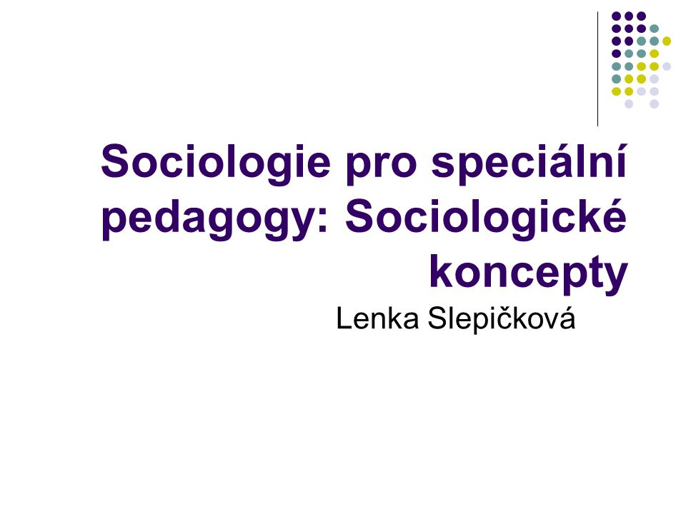Sociologie pro speciální pedagogy: Sociologické koncepty Lenka Slepičková
