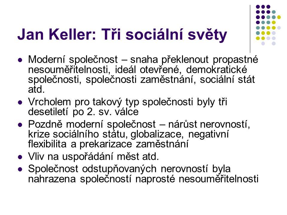 Jan Keller: Tři sociální světy Moderní společnost – snaha překlenout propastné nesouměřitelnosti, ideál otevřené, demokratické společnosti, společnosti zaměstnání, sociální stát atd.