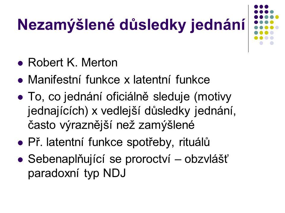 Nezamýšlené důsledky jednání Robert K. Merton Manifestní funkce x latentní funkce To, co jednání oficiálně sleduje (motivy jednajících) x vedlejší důs