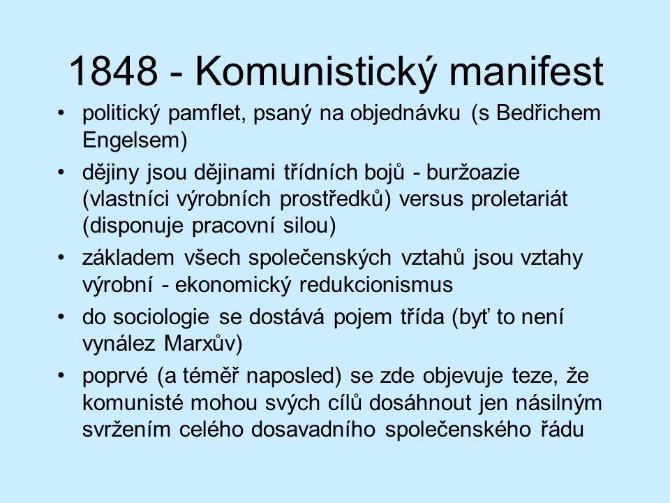1848 - Komunistický manifest politický pamflet, psaný na objednávku (s Bedřichem Engelsem) dějiny jsou dějinami třídních bojů - buržoazie (vlastníci výrobních prostředků) versus proletariát (disponuje pracovní silou) základem všech společenských vztahů jsou vztahy výrobní - ekonomický redukcionismus do sociologie se dostává pojem třída (byť to není vynález Marxův) poprvé (a téměř naposled) se zde objevuje teze, že komunisté mohou svých cílů dosáhnout jen násilným svržením celého dosavadního společenského řádu