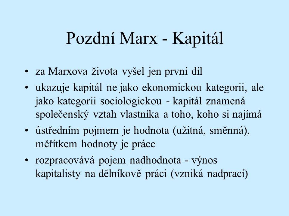 Pozdní Marx - Kapitál za Marxova života vyšel jen první díl ukazuje kapitál ne jako ekonomickou kategorii, ale jako kategorii sociologickou - kapitál znamená společenský vztah vlastníka a toho, koho si najímá ústředním pojmem je hodnota (užitná, směnná), měřítkem hodnoty je práce rozpracovává pojem nadhodnota - výnos kapitalisty na dělníkově práci (vzniká nadprací)