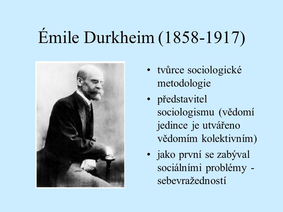 Émile Durkheim (1858-1917) tvůrce sociologické metodologie představitel sociologismu (vědomí jedince je utvářeno vědomím kolektivním) jako první se zabýval sociálními problémy - sebevražedností