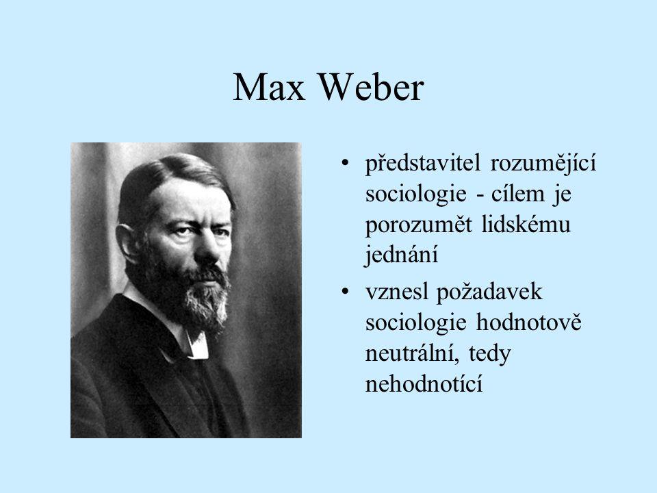 Max Weber představitel rozumějící sociologie - cílem je porozumět lidskému jednání vznesl požadavek sociologie hodnotově neutrální, tedy nehodnotící