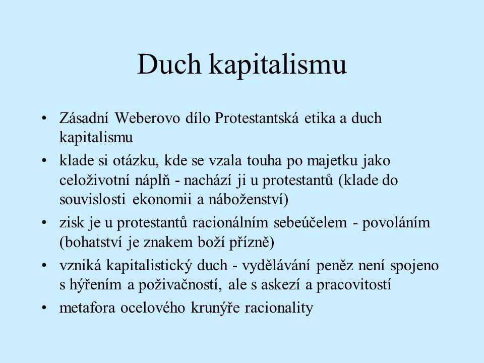 Duch kapitalismu Zásadní Weberovo dílo Protestantská etika a duch kapitalismu klade si otázku, kde se vzala touha po majetku jako celoživotní náplň - nachází ji u protestantů (klade do souvislosti ekonomii a náboženství) zisk je u protestantů racionálním sebeúčelem - povoláním (bohatství je znakem boží přízně) vzniká kapitalistický duch - vydělávání peněz není spojeno s hýřením a poživačností, ale s askezí a pracovitostí metafora ocelového krunýře racionality