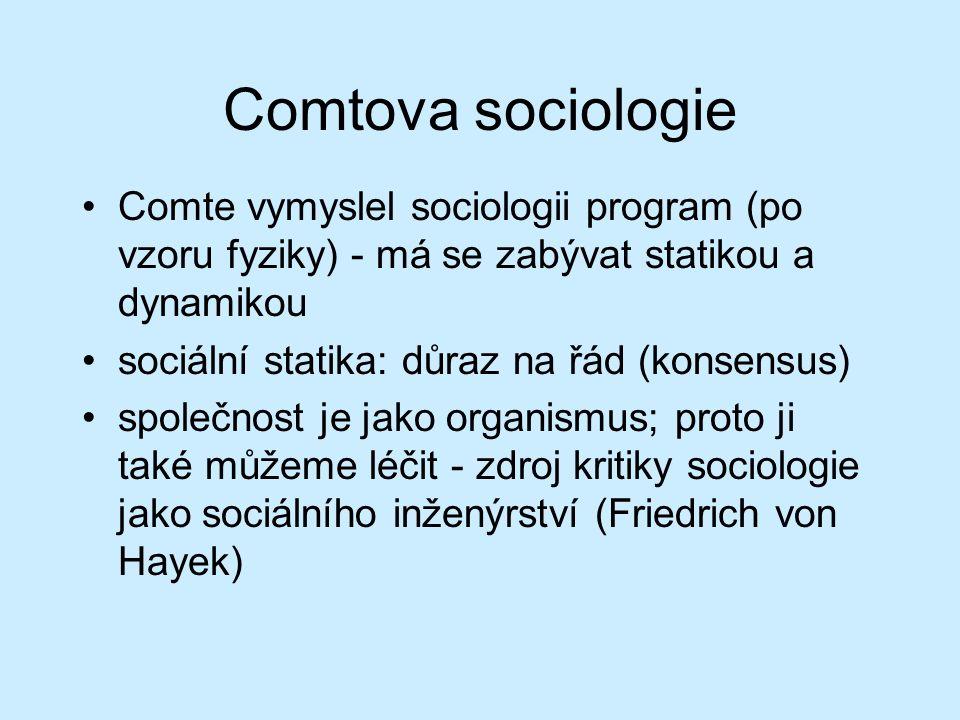 Comtova sociologie Comte vymyslel sociologii program (po vzoru fyziky) - má se zabývat statikou a dynamikou sociální statika: důraz na řád (konsensus) společnost je jako organismus; proto ji také můžeme léčit - zdroj kritiky sociologie jako sociálního inženýrství (Friedrich von Hayek)
