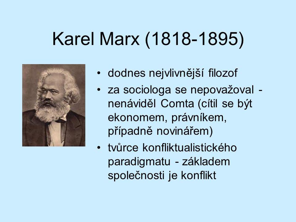 Karel Marx (1818-1895) dodnes nejvlivnější filozof za sociologa se nepovažoval - nenáviděl Comta (cítil se být ekonomem, právníkem, případně novinářem) tvůrce konfliktualistického paradigmatu - základem společnosti je konflikt