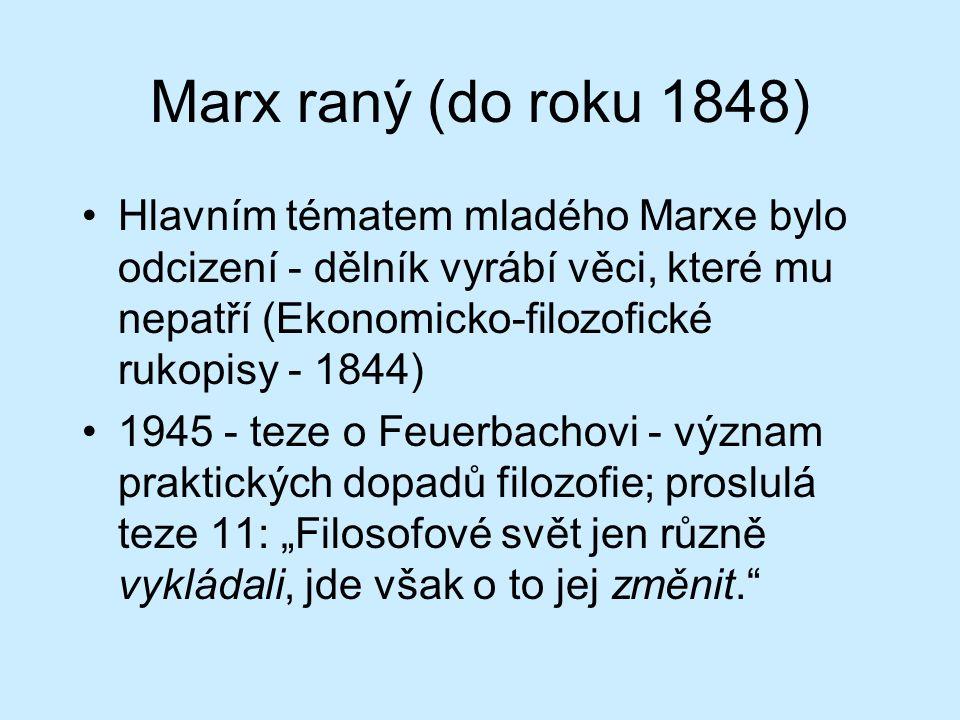 """Marx raný (do roku 1848) Hlavním tématem mladého Marxe bylo odcizení - dělník vyrábí věci, které mu nepatří (Ekonomicko-filozofické rukopisy - 1844) 1945 - teze o Feuerbachovi - význam praktických dopadů filozofie; proslulá teze 11: """"Filosofové svět jen různě vykládali, jde však o to jej změnit."""